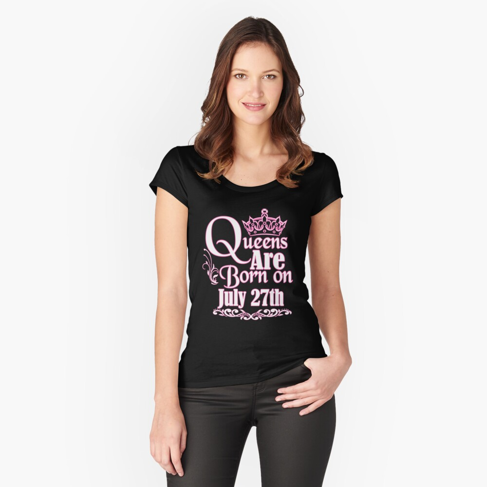 Queens Are Born On July 27th Funny Birthday T-Shirt Women's Fitted Scoop T-Shirt Front