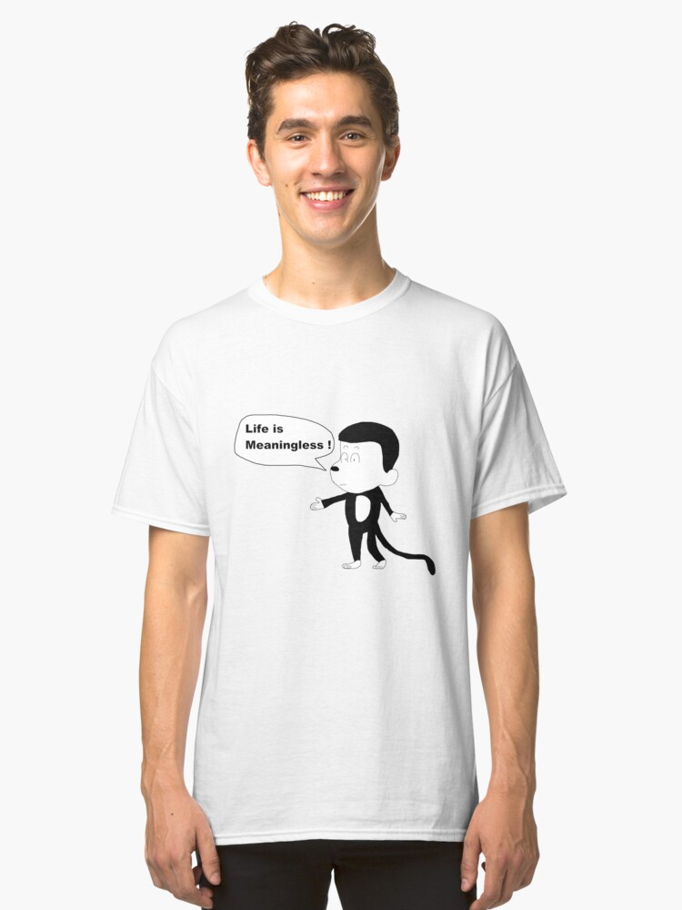 Life Is Meaningless ! Classic T-Shirt Front