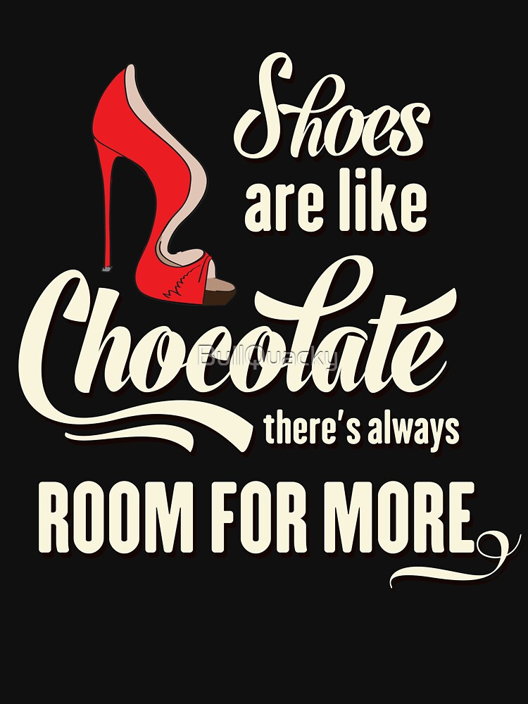 Shoes are like Chocolate There's Always Room for More - Funny Saying by BullQuacky