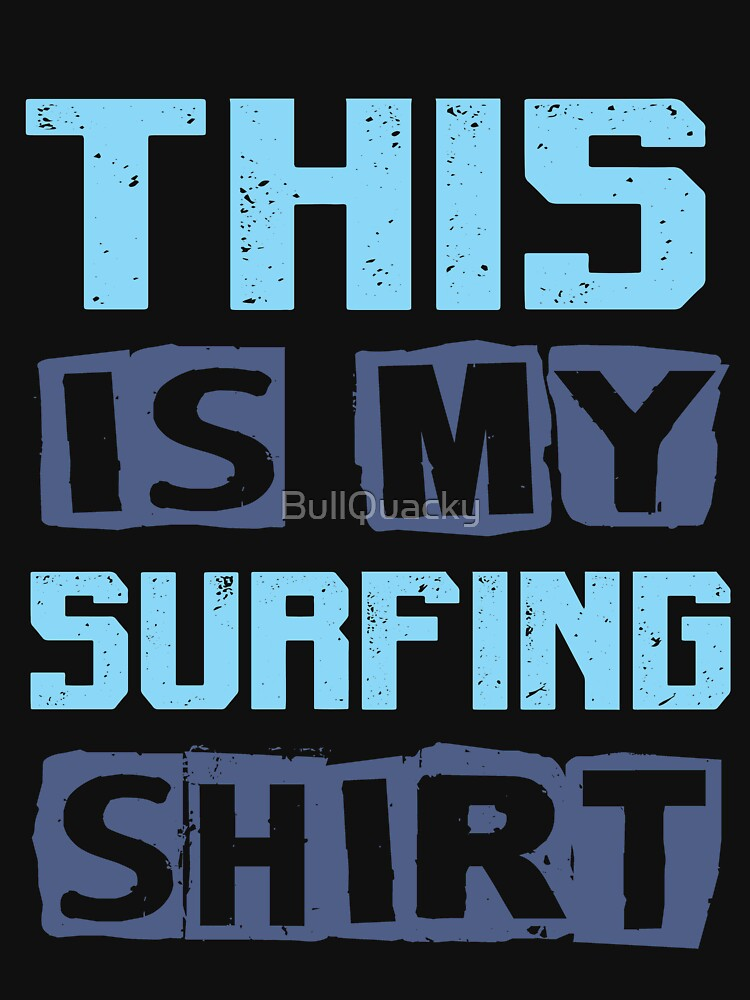 This is my Surfing Shirt - Surf Surfer Tee by BullQuacky