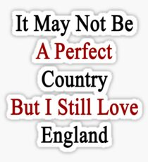 It May Not Be A Perfect Country But I Still Love England  Sticker