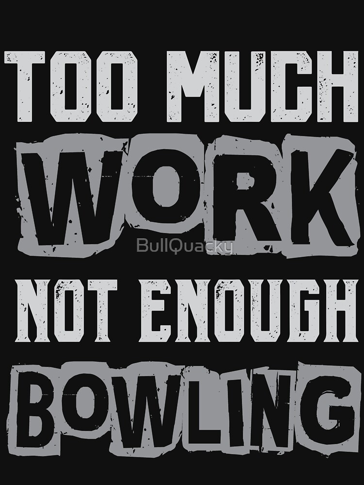 Too Much Work Not Enough Bowling - Bowler Funny Saying T Shirt by BullQuacky