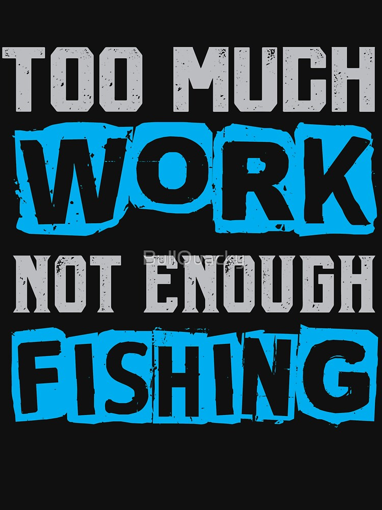 Too Much Work Not Enough Fishing - Fisher Man Funny Saying T Shirt by BullQuacky
