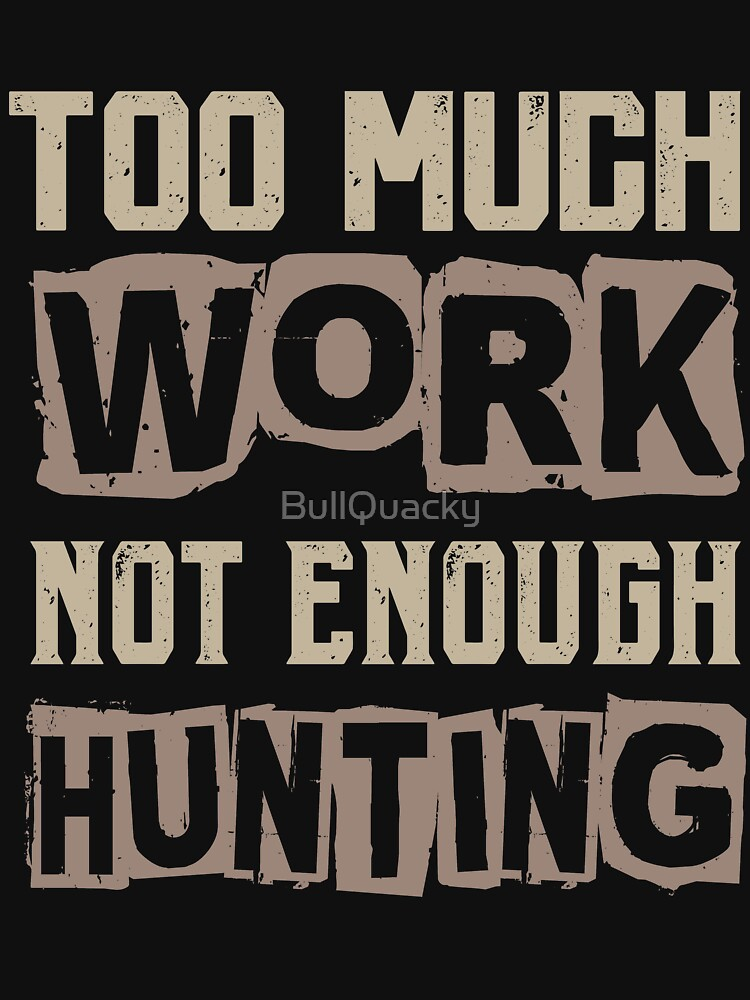Too Much Work Not Enough Hunting - Funny Hunter Hunting Saying by BullQuacky