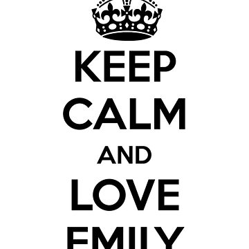 Keep Calm and Love Emily by maniacreations
