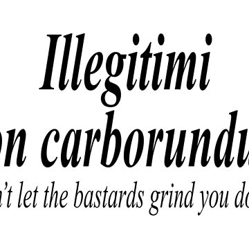 """FIGHT BACK; Illegitimi non carborundum is a mock-Latin aphorism meaning, """"Don't let the bastards grind you down"""". by TOMSREDBUBBLE"""