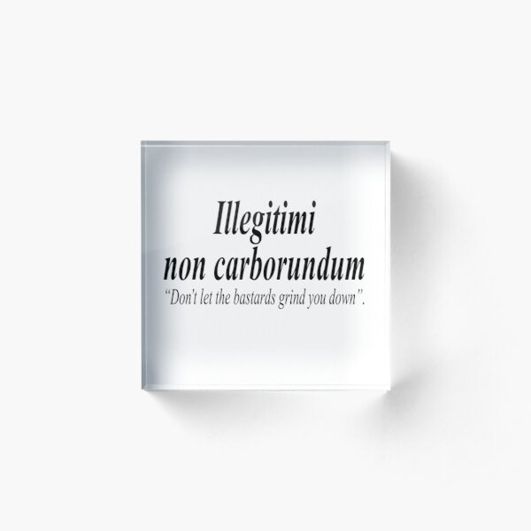 FIGHT BACK. Illegitimi non carborundum is a mock-Latin aphorism meaning, Don't let the bastards grind you down. Acrylic Block