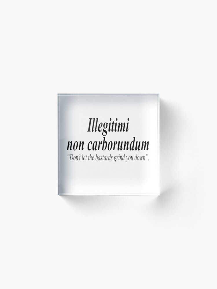 Alternate view of FIGHT BACK. Illegitimi non carborundum is a mock-Latin aphorism meaning, Don't let the bastards grind you down. Acrylic Block