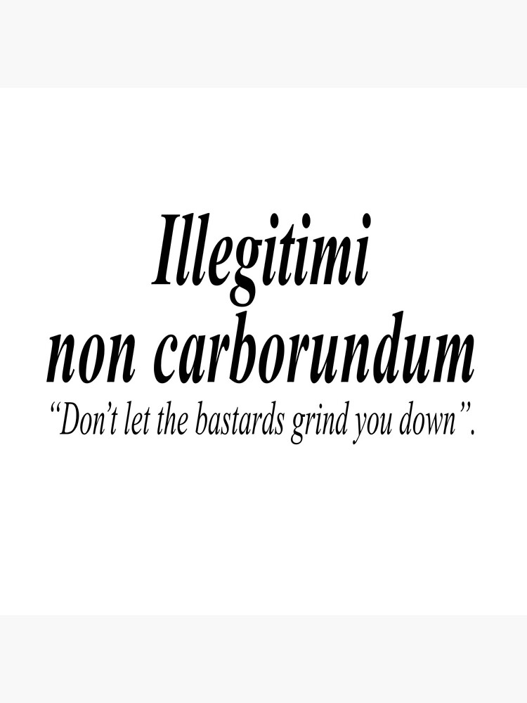 FIGHT BACK. Illegitimi non carborundum is a mock-Latin aphorism meaning, Don't let the bastards grind you down. by TOMSREDBUBBLE