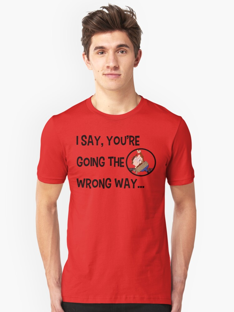 I Say, You're Going the Wrong Way... Unisex T-Shirt Front