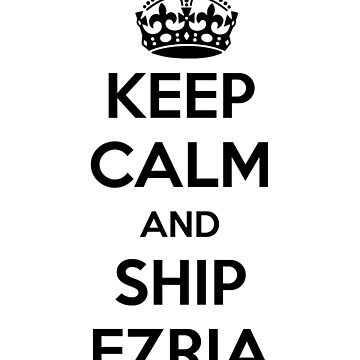 Keep Calm and Ship Ezria by maniacreations