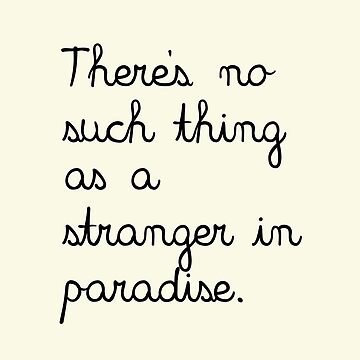 There's No Such Thing As A Stranger In Paradise. by annekulinski
