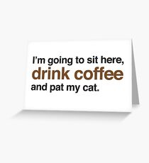 I'm just going to sit here, drink coffee and pat my cat. Greeting Card