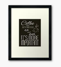 Coffee isn't a matter of life and death.  It's more important. Framed Print