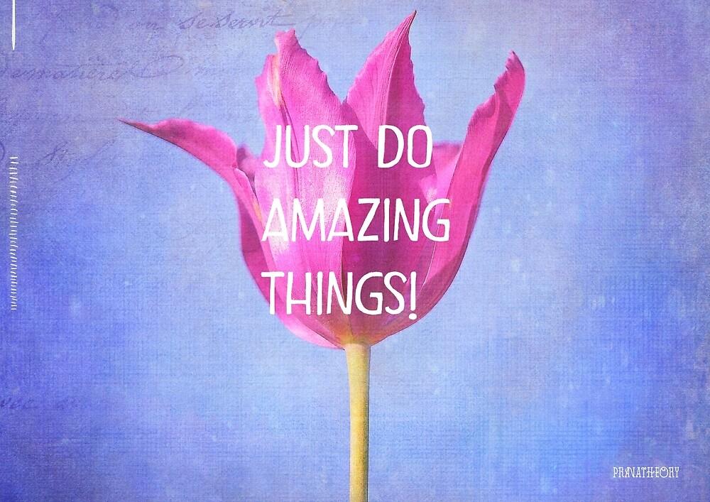 JUST DO AMAZING THINGS by Pranatheory