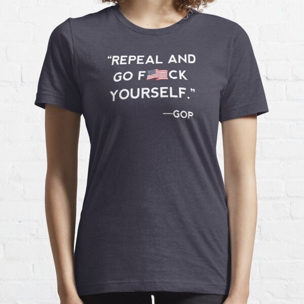 Repeal and Go F-ck Yourself GOP Shirt Essential T-Shirt