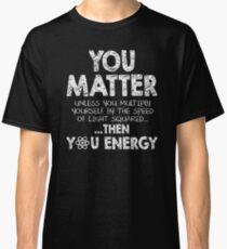 Du bist wichtig, es sei denn, du multiplizierst dich mit der Geschwindigkeit des Lichts im Quadrat ... ... dann du Energie Classic T-Shirt