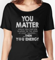 You Matter Unless You Multiply Yourself by the Speed of Light Squared... ... Then You Energy Women's Relaxed Fit T-Shirt