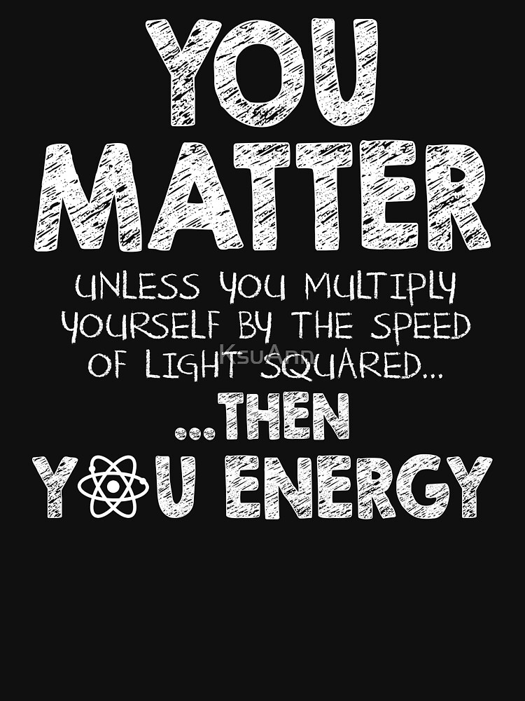 You Matter Unless You Multiply Yourself by the Speed of Light Squared... ... Then You Energy by KsuAnn
