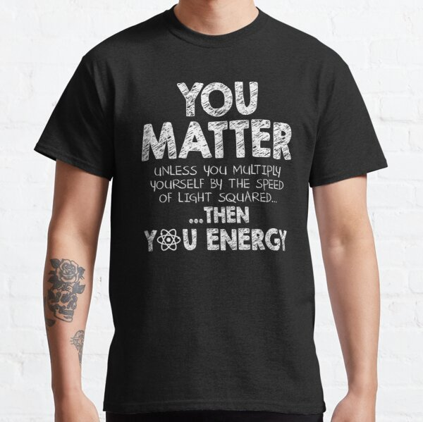 You Matter Unless You Multiply Yourself by the Speed of Light Squared... ... Then You Energy Classic T-Shirt