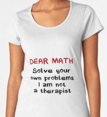 Dear Math Solve Your Own Problems I Am Not A Therapist - Funny Mathematics Mathematician Apparel Gift Women's Premium T-Shirt