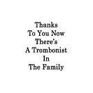 Thanks To You Now There's A Trombonist In The Family  by supernova23