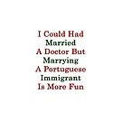 I Could Had Married A Doctor But Marrying A Portuguese Immigrant Is More Fun  by supernova23