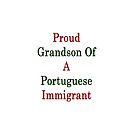 Proud Grandson Of A Portuguese Immigrant  by supernova23