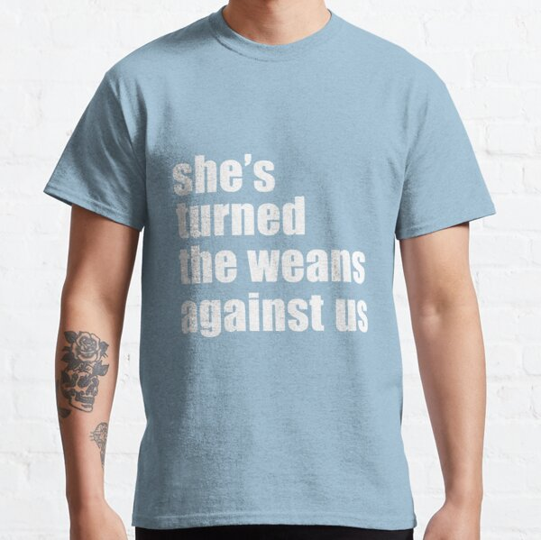 She's turned the weans against us! Classic T-Shirt