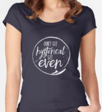 Don't Get Hysterical, Get Even Women's Fitted Scoop T-Shirt