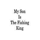 My Son Is The Fishing King  by supernova23