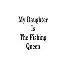 My Daughter Is The Fishing Queen  by supernova23