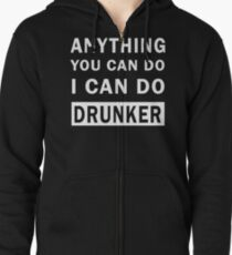 Anything You Can Do I Can Do Drunker t-shirt Zipped Hoodie