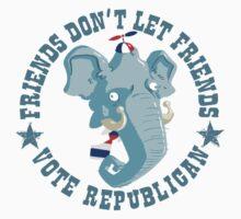 Friends don't let friends vote Republican...