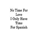No Time For Love I Only Have Time For Spanish  by supernova23