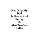 Not Only My Dad Is Smart And Funny He Also Teaches Ballet  by supernova23