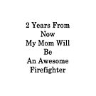 2 Years From Now My Mom Will Be An Awesome Firefighter  by supernova23