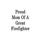 Proud Mom Of A Great Firefighter  by supernova23