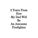 2 Years From Now My Dad Will Be An Awesome Firefighter  by supernova23