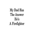 My Dad Has The Answer He's A Firefighter  by supernova23