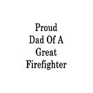 Proud Dad Of A Great Firefighter  by supernova23