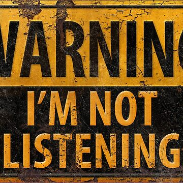 WARNING, I'M NOT LISTENING - Caution Danger Sign by 26-Characters