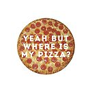 YEAH BUT WHERE IS MY PIZZA? by chekhovs