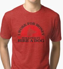 I work for money, for loyalty hire a DOG Tri-blend T-Shirt