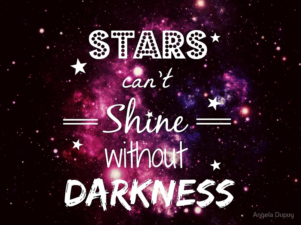 Stars can't shine without darkness by Angela Dupuy