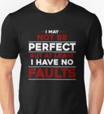I May Not Be Perfect But At Least I Have No Faults Unisex T-Shirt