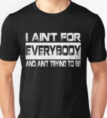 I AIN'T FOR EVERYBODY AND AIN'T TRYING TO BE Unisex T-Shirt