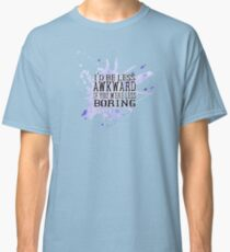 I'd be less awkward if you were less boring 2 Classic T-Shirt