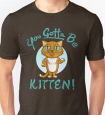 You Gotta Be Kitten! Unisex T-Shirt