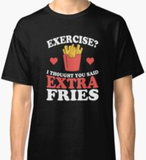 Exercise? I Thought You Said Extra Fries Classic T-Shirt